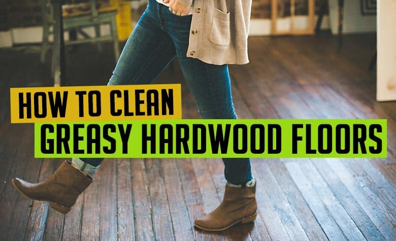 How to Clean Greasy Hardwood Floors